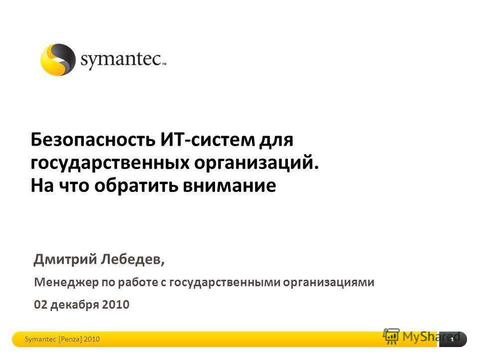1 Менеджер по работе с государственными организациями 02 декабря 2010 Symantec [Penza] 2010 Безопасность ИТ-систем для государственных организаций. На что обратить внимание Дмитрий Лебедев,