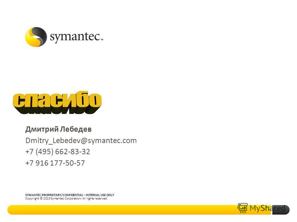 Thank you! SYMANTEC PROPRIETARY/CONFIDENTIAL – INTERNAL USE ONLY Copyright © 2010 Symantec Corporation. All rights reserved. Дмитрий Лебедев Dmitry_Lebedev@symantec.com +7 (495) 662-83-32 +7 916 177-50-57