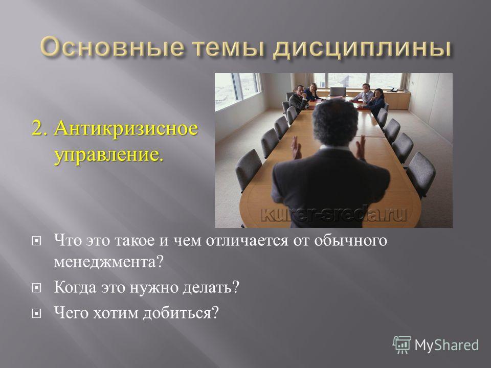 2. Антикризисное управление. Что это такое и чем отличается от обычного менеджмента ? Когда это нужно делать ? Чего хотим добиться ?