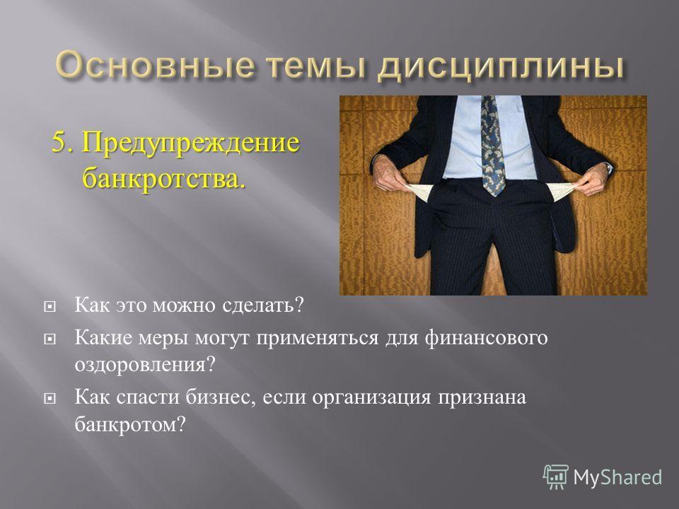 5. Предупреждение банкротства. Как это можно сделать ? Какие меры могут применяться для финансового оздоровления ? Как спасти бизнес, если организация признана банкротом ?
