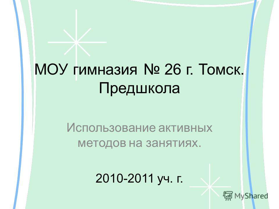 МОУ гимназия 26 г. Томск. Предшкола Использование активных методов на занятиях. 2010-2011 уч. г.