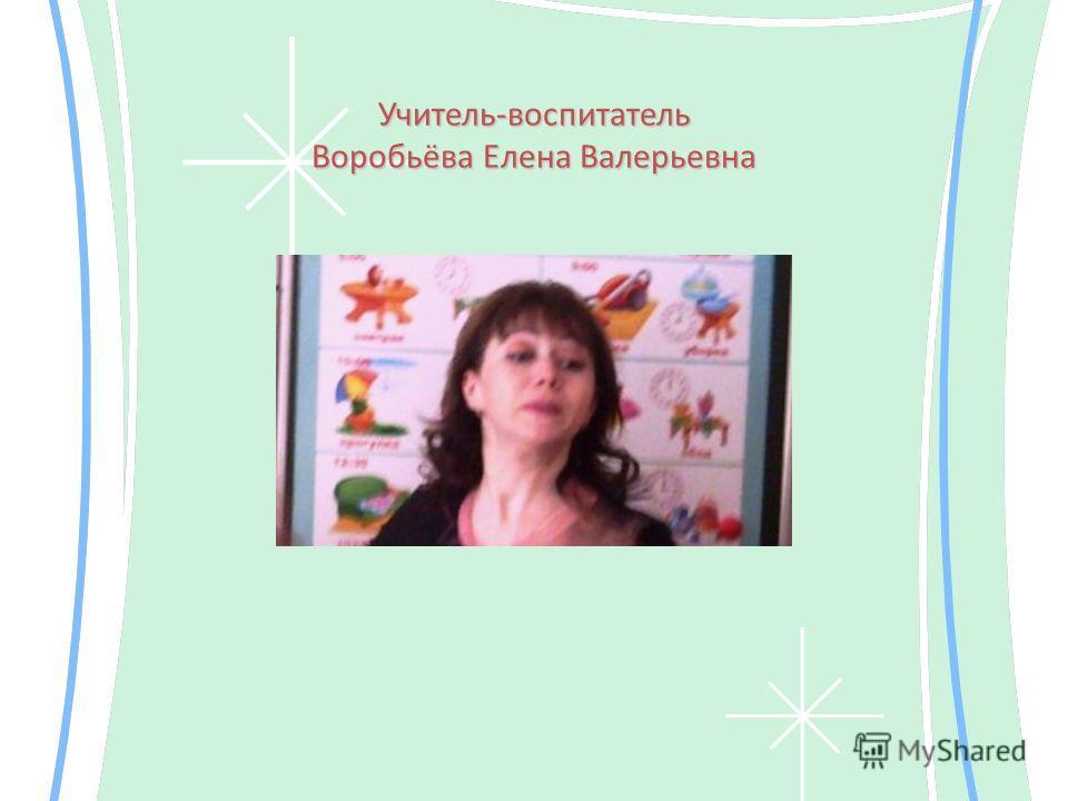 Учитель-воспитатель Воробьёва Елена Валерьевна