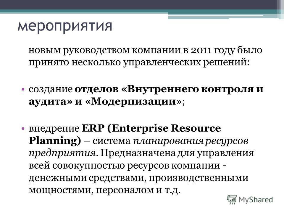 мероприятия новым руководством компании в 2011 году было принято несколько управленческих решений: создание отделов «Внутреннего контроля и аудита» и «Модернизации»; внедрение ERP (Enterprise Resource Planning) – система планирования ресурсов предпри