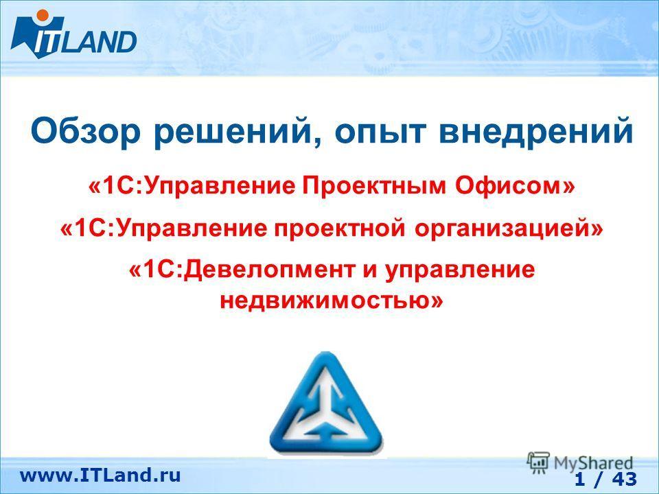 1 / 43 www.ITLand.ru Обзор решений, опыт внедрений «1С:Управление Проектным Офисом» «1С:Управление проектной организацией» «1С:Девелопмент и управление недвижимостью»