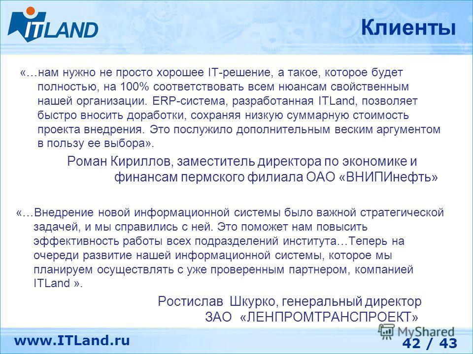 42 / 43 www.ITLand.ru «…нам нужно не просто хорошее IT-решение, а такое, которое будет полностью, на 100% соответствовать всем нюансам свойственным нашей организации. ERP-система, разработанная ITLand, позволяет быстро вносить доработки, сохраняя низ