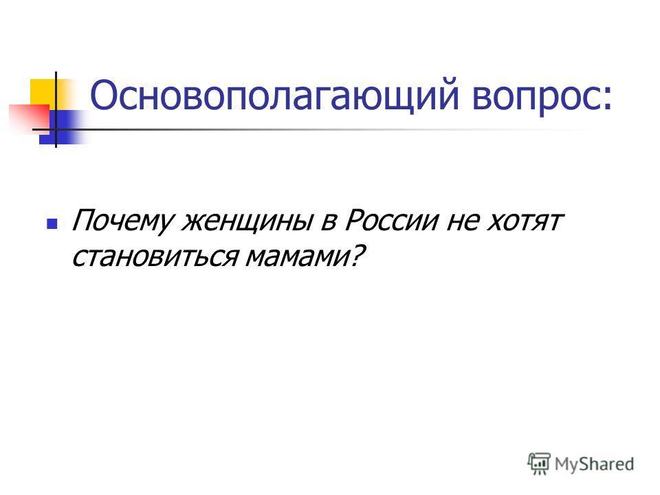 Основополагающий вопрос: Почему женщины в России не хотят становиться мамами?