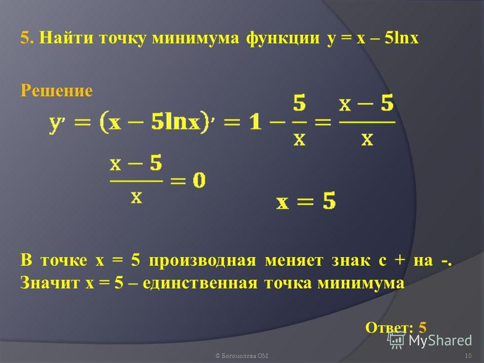5. Найти точку минимума функции у = х – 5lnх © Богомолова ОМ10 Ответ: 5 Решение В точке х = 5 производная меняет знак с + на -. Значит х = 5 – единственная точка минимума