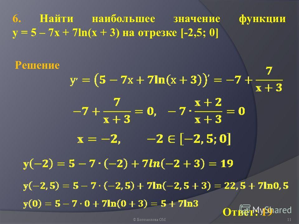 © Богомолова ОМ11 6. Найти наибольшее значение функции у = 5 – 7х + 7ln(х + 3) на отрезке [-2,5; 0] Ответ: 19 Решение