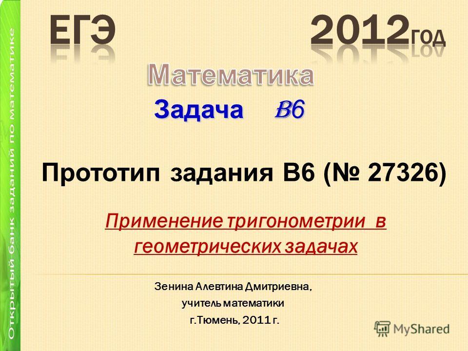 Применение тригонометрии в геометрических задачах Задача B 6 Зенина Алевтина Дмитриевна, учитель математики г.Тюмень, 2011 г. Прототип задания B6 ( 27326)