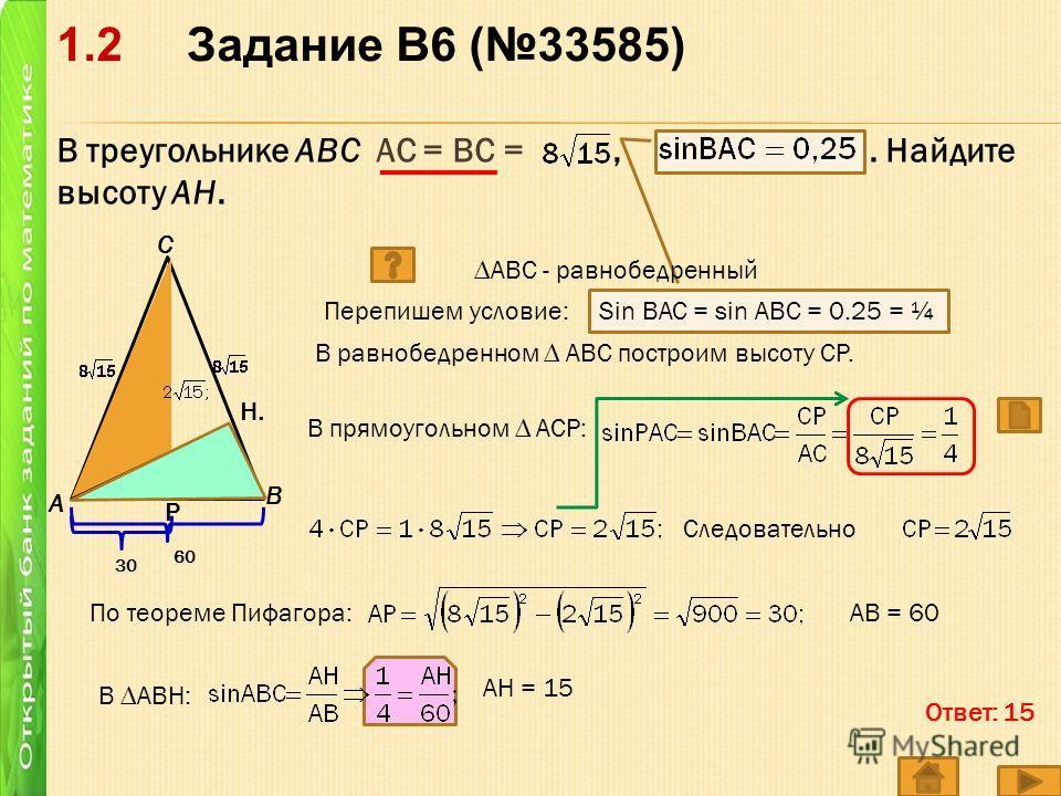 В треугольнике ABC АС = ВС =,. Найдите высоту AH. A C B Перепишем условие: Sin BAC = sin ABC = 0.25 = ¼ В равнобедренном АВС построим высоту СР. В прямоугольном АСР: Р Следовательно По теореме Пифагора:АВ = 60 В АВН: H.H. АН = 15 Ответ: 15 АВС - равн