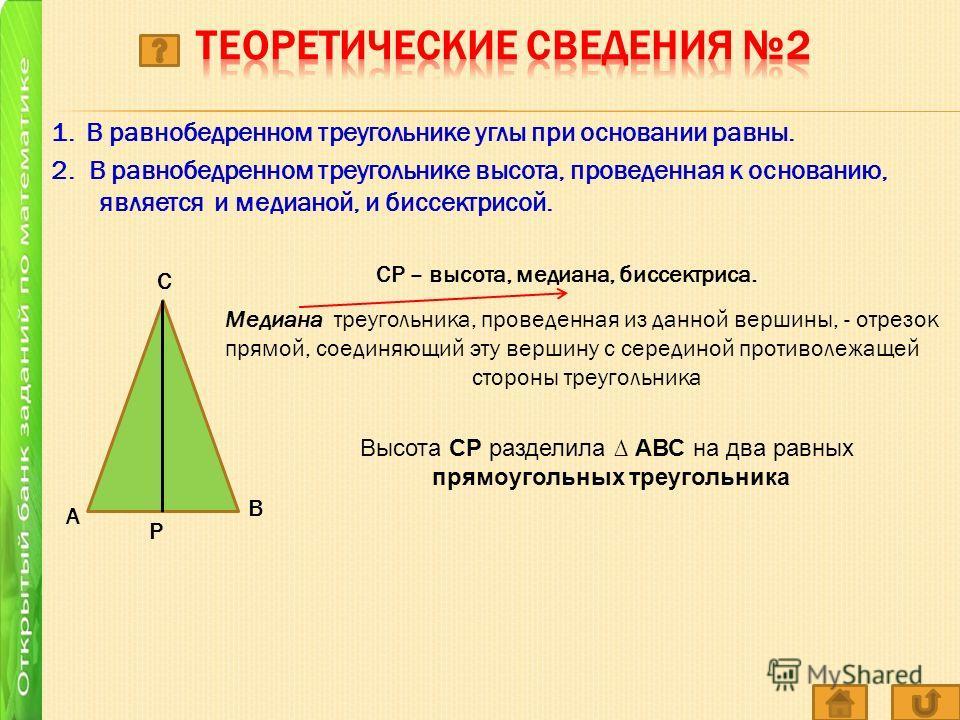 1. В равнобедренном треугольнике углы при основании равны. 2. В равнобедренном треугольнике высота, проведенная к основанию, является и медианой, и биссектрисой. А Р С В СР – высота, медиана, биссектриса. Медиана треугольника, проведенная из данной в