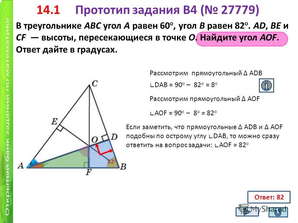14.1 Прототип задания B4 ( 27779) В треугольнике ABC угол A равен 60 о, угол B равен 82 о. AD, BE и CF высоты, пересекающиеся в точке O. Найдите угол AOF. Ответ дайте в градусах. Ответ: 82 60 о 82 о DАВ = 90 о – 82 о = 8 о Рассмотрим прямоугольный АD