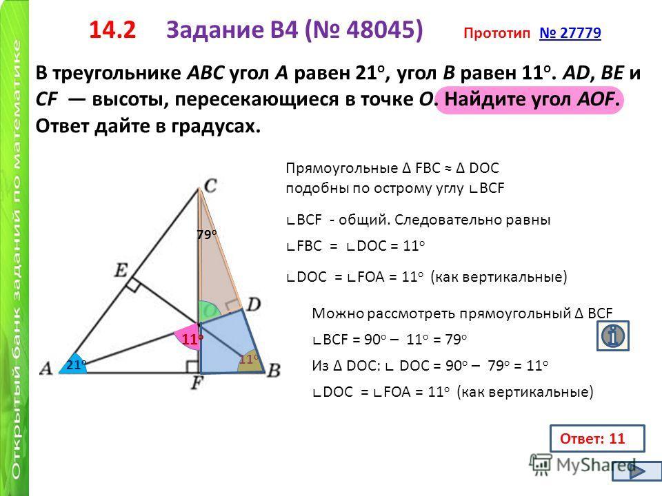 14.2 Задание B4 ( 48045) Прототип 27779 27779 В треугольнике ABC угол A равен 21 о, угол B равен 11 о. AD, BE и CF высоты, пересекающиеся в точке O. Найдите угол AOF. Ответ дайте в градусах. 21 о 11 о Прямоугольные FBC DОС подобны по острому углу BCF