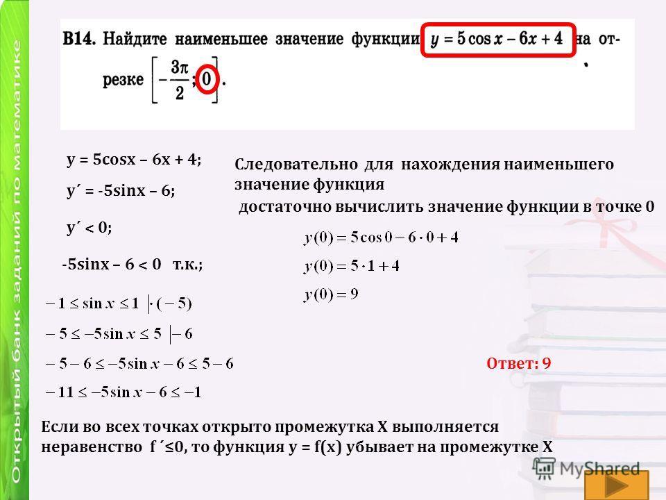 y = 5cosx – 6x + 4; y´ = -5sinx – 6; y´ ˂ 0; -5sinx – 6 ˂ 0 т.к.; Если во всех точках открыто промежутка Х выполняется неравенство f ´0, то функция у = f(х) убывает на промежутке Х Следовательно для нахождения наименьшего значение функция достаточно