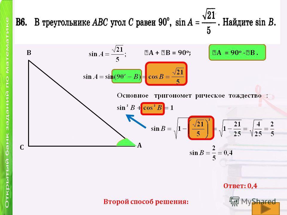 А В С А + В = 90 о ; А = 90 о - В. Ответ: 0,4 Второй способ решения: