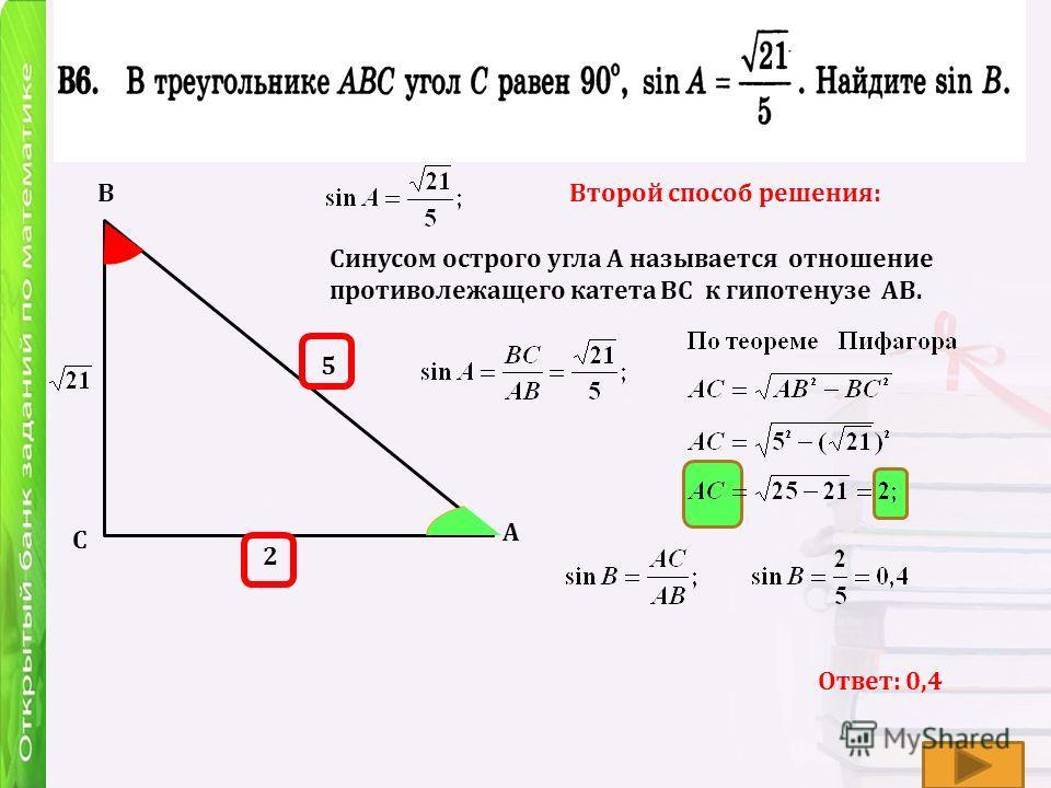 А В С Ответ: 0,4 Второй способ решения: Синусом острого угла А называется отношение противолежащего катета ВС к гипотенузе АВ. 5 2