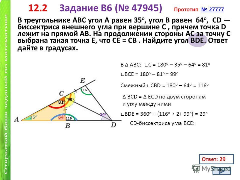 12.2 Задание B6 ( 47945) Прототип 27777 27777 В треугольнике АВС угол А равен 35 о, угол В равен 64 о, CD биссектриса внешнего угла при вершине C, причем точка D лежит на прямой AB. На продолжении стороны AC за точку C выбрана такая точка E, что CE =