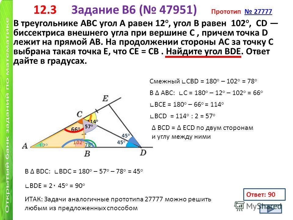12.3 Задание B6 ( 47951) Прототип 27777 27777 В треугольнике АВС угол А равен 12 о, угол В равен 102 о, CD биссектриса внешнего угла при вершине C, причем точка D лежит на прямой AB. На продолжении стороны AC за точку C выбрана такая точка E, что CE