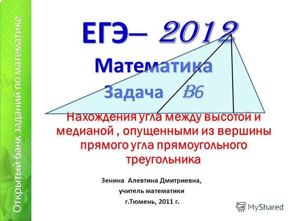 ЕГЭ – 2012 Нахождения угла между высотой и медианой, опущенными из вершины прямого угла прямоугольного треугольника Математика Зенина Алевтина Дмитриевна, учитель математики г.Тюмень, 2011 г. Задача B 6