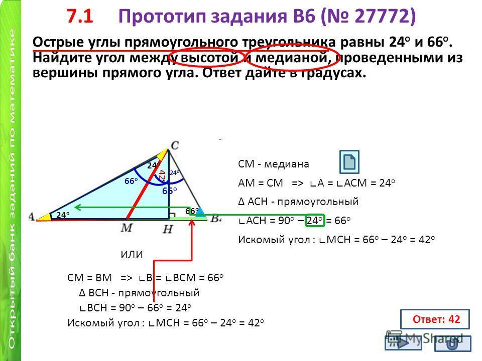 7.1 Прототип задания B6 ( 27772) Острые углы прямоугольного треугольника равны 24 о и 66 о. Найдите угол между высотой и медианой, проведенными из вершины прямого угла. Ответ дайте в градусах. 66 о СМ - медиана АМ = СМ => А = АСМ = 24 о АСН - прямоуг