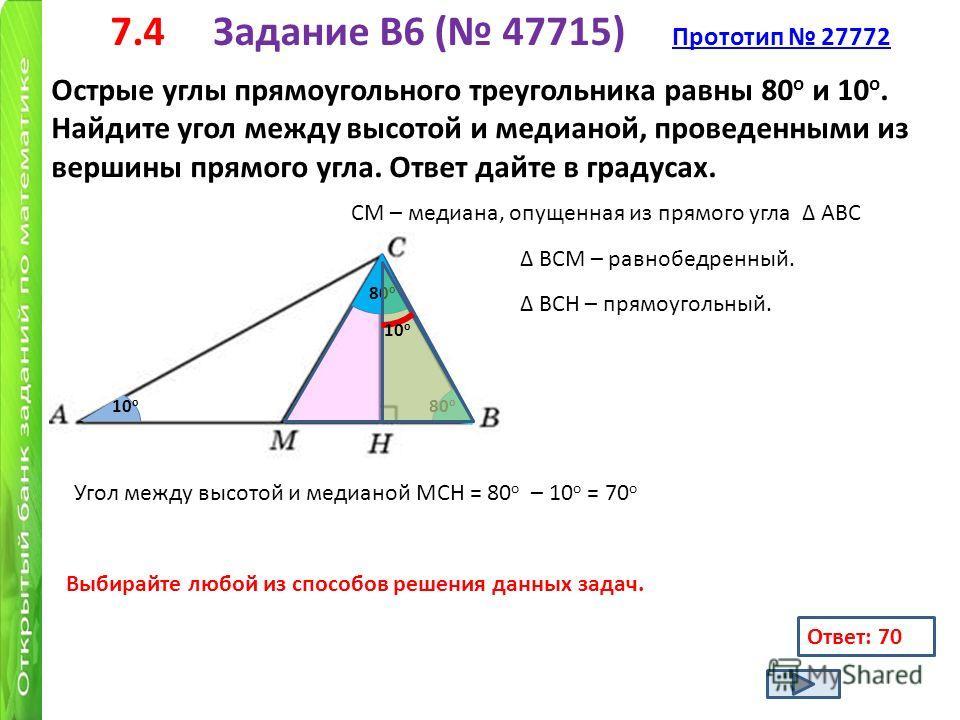 7.4 Задание B6 ( 47715) Прототип 27772 Прототип 27772 Острые углы прямоугольного треугольника равны 80 о и 10 о. Найдите угол между высотой и медианой, проведенными из вершины прямого угла. Ответ дайте в градусах. 10 о 80 о СМ – медиана, опущенная из