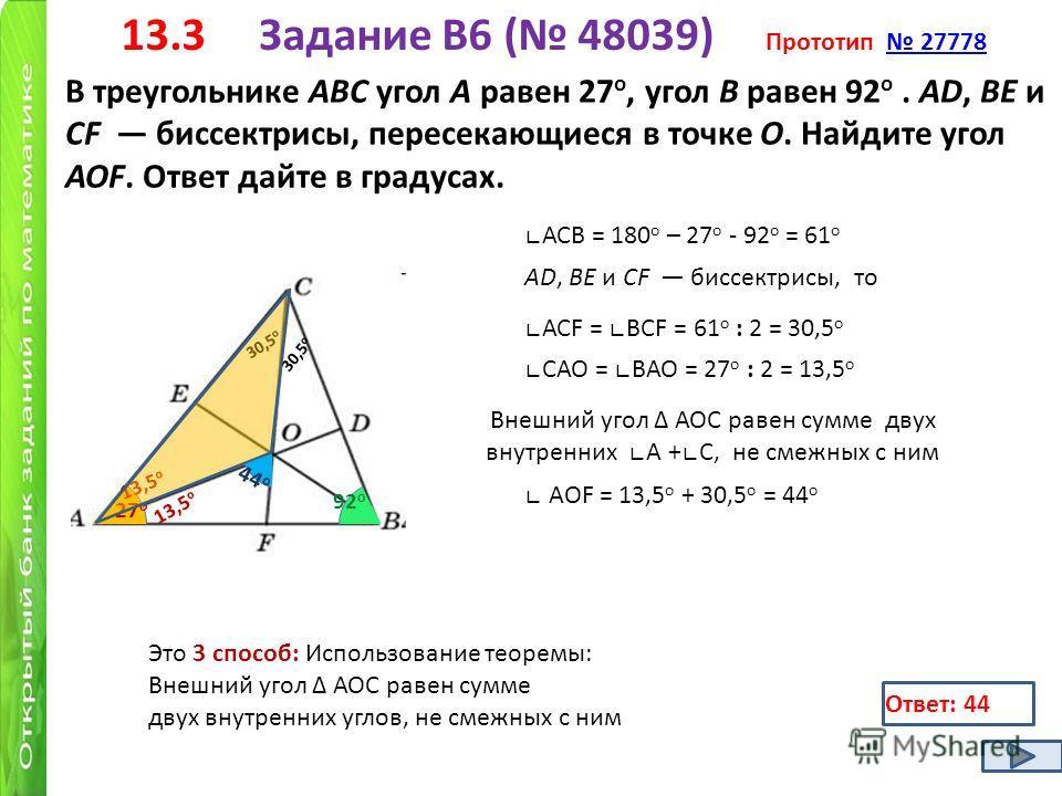 13.3 Задание B6 ( 48039) Прототип 27778 27778 В треугольнике ABC угол A равен 27 о, угол B равен 92 о. AD, BE и CF биссектрисы, пересекающиеся в точке O. Найдите угол AOF. Ответ дайте в градусах. 27 о 92 о АСВ = 180 о – 27 о - 92 о = 61 о AD, BE и CF