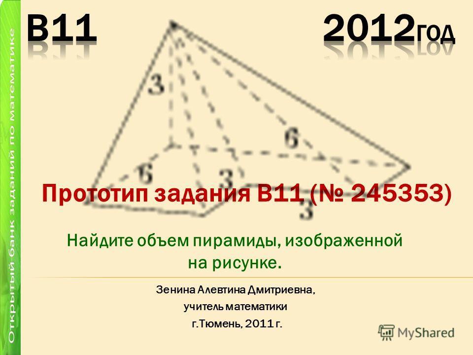 Прототип задания B11 ( 245353) Зенина Алевтина Дмитриевна, учитель математики г.Тюмень, 2011 г. Найдите объем пирамиды, изображенной на рисунке.