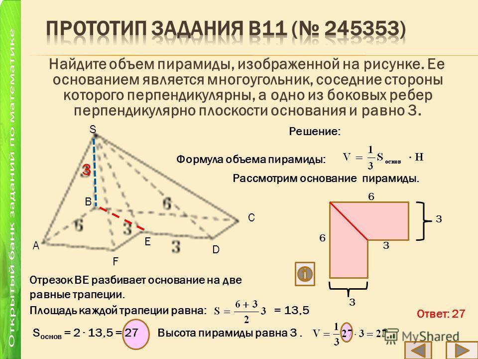 Найдите объем пирамиды, изображенной на рисунке. Ее основанием является многоугольник, соседние стороны которого перпендикулярны, а одно из боковых ребер перпендикулярно плоскости основания и равно 3. C D E F S B A 3 3 6 6 3 3 Решение: Формула объема