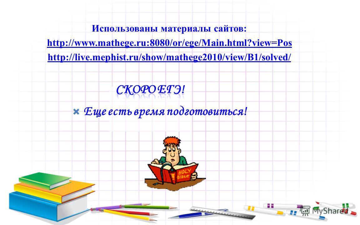 Еще есть время подготовиться! Использованы материалы сайтов: http://www.mathege.ru:8080/or/ege/Main.html?view=Pos http://live.mephist.ru/show/mathege2010/view/B1/solved/