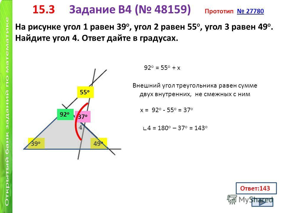 15.3 Задание B4 ( 48159) Прототип 27780 27780 На рисунке угол 1 равен 39 о, угол 2 равен 55 о, угол 3 равен 49 о. Найдите угол 4. Ответ дайте в градусах. Ответ:143 39 о 55 о 49 о 92о92о х 92 о = 55 о + х Внешний угол треугольника равен сумме двух вну
