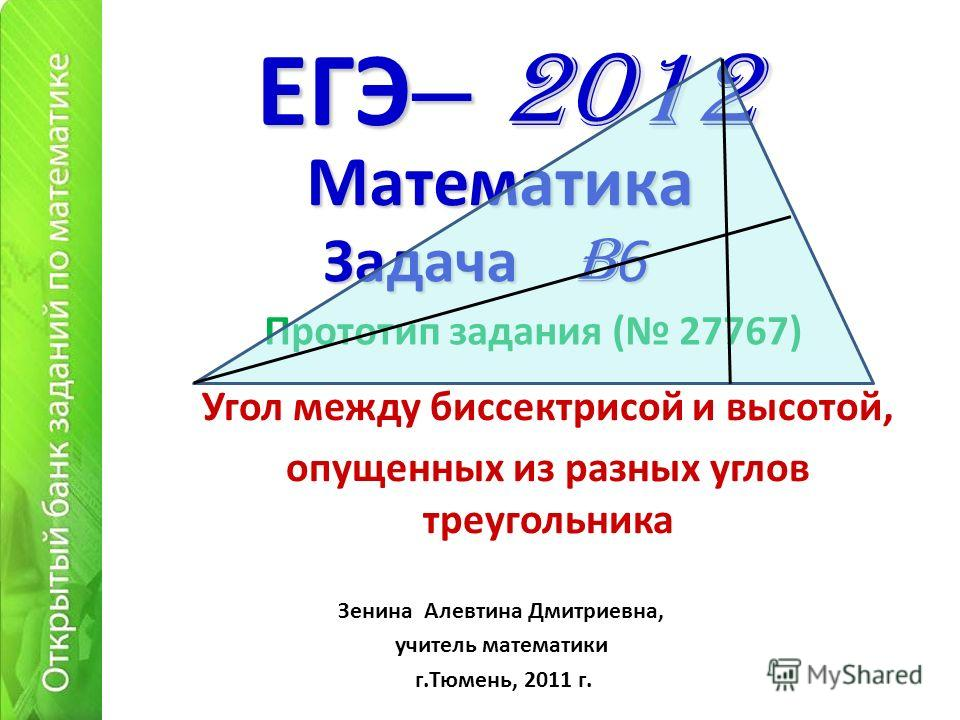 ЕГЭ – 2012 Угол между биссектрисой и высотой, опущенных из разных углов треугольника Математика Зенина Алевтина Дмитриевна, учитель математики г.Тюмень, 2011 г. Задача B 6 Прототип задания ( 27767)