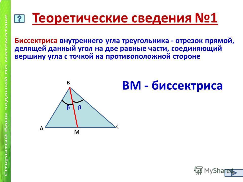 Теоретические сведения 1 Биссектриса внутреннего угла треугольника - отрезок прямой, делящей данный угол на две равные части, соединяющий вершину угла с точкой на противоположной стороне А В С М ββ ВМ - биссектриса