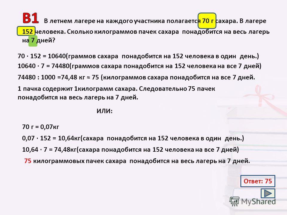 70 · 152 = 10640(граммов сахара понадобится на 152 человека в один день.) 74480 : 1000 =74,48 кг 75 (килограммов сахара понадобится на все 7 дней. Ответ: 75 10640 · 7 = 74480(граммов сахара понадобится на 152 человека на все 7 дней) 1 пачка содержит