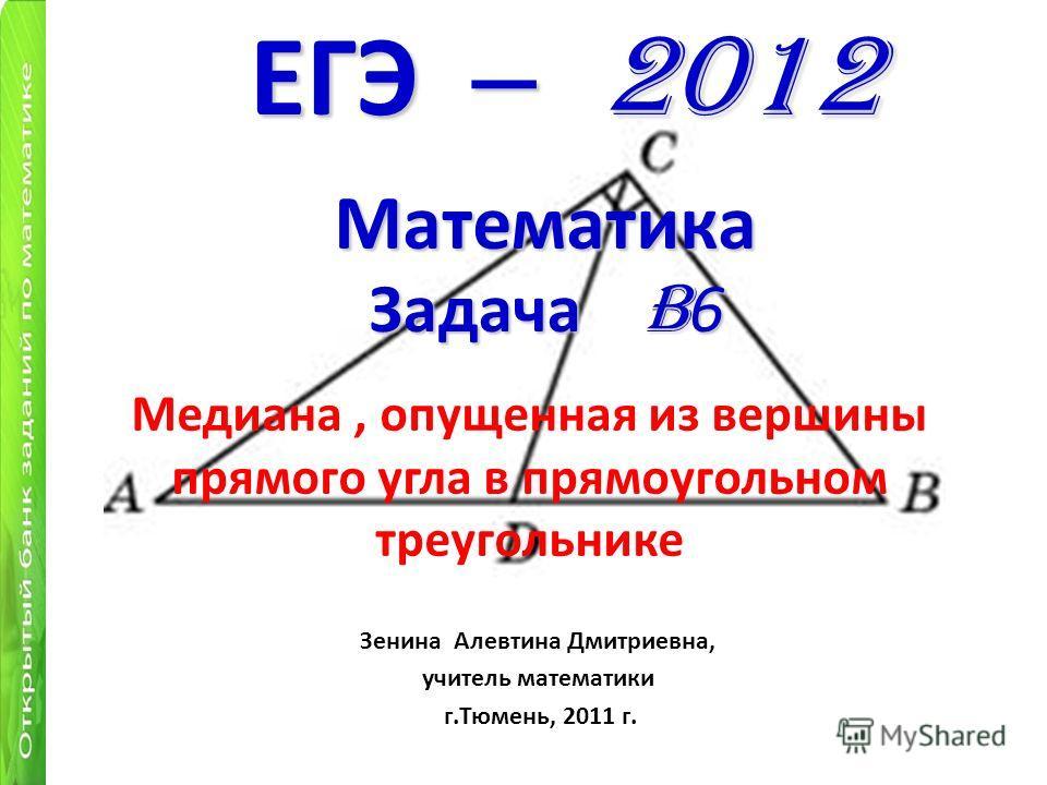 Медиана, опущенная из вершины прямого угла в прямоугольном треугольнике ЕГЭ – 2012 Математика Задача B 6 Зенина Алевтина Дмитриевна, учитель математики г.Тюмень, 2011 г.
