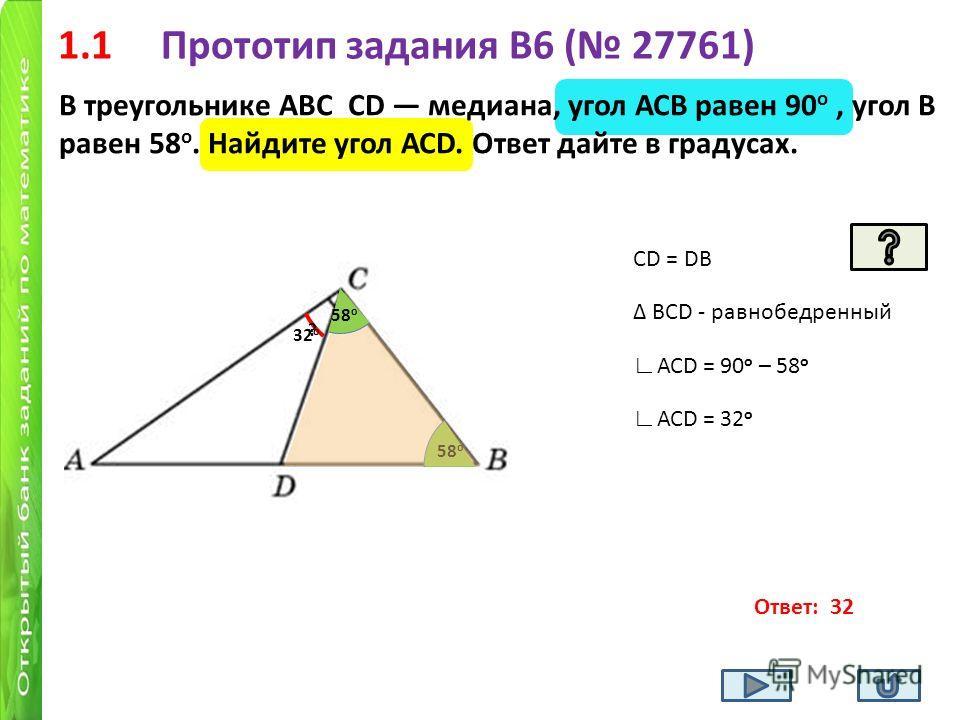 1.1 Прототип задания B6 ( 27761) В треугольнике АВС СD медиана, угол АСВ равен 90 о, угол В равен 58 о. Найдите угол АСD. Ответ дайте в градусах. 58 о ? СD = DB BСD - равнобедренный 58 о АСD = 90 о – 58 о АСD = 32 о Ответ: 32 32 о