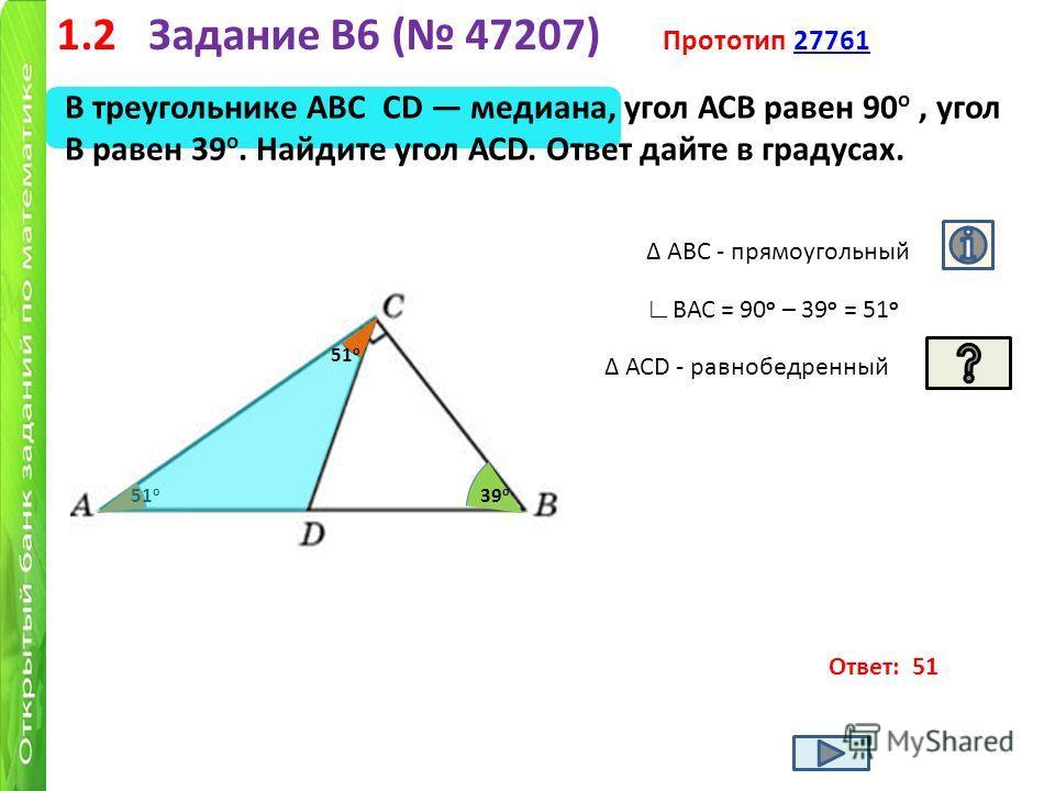 1.2 Задание B6 ( 47207) Прототип 27761 27761 В треугольнике АВС СD медиана, угол АСВ равен 90 о, угол В равен 39 о. Найдите угол АСD. Ответ дайте в градусах. Ответ: 51 39 о ? 51 о АВС - прямоугольный ВАС = 90 о – 39 о = 51 о АСD - равнобедренный 51 о