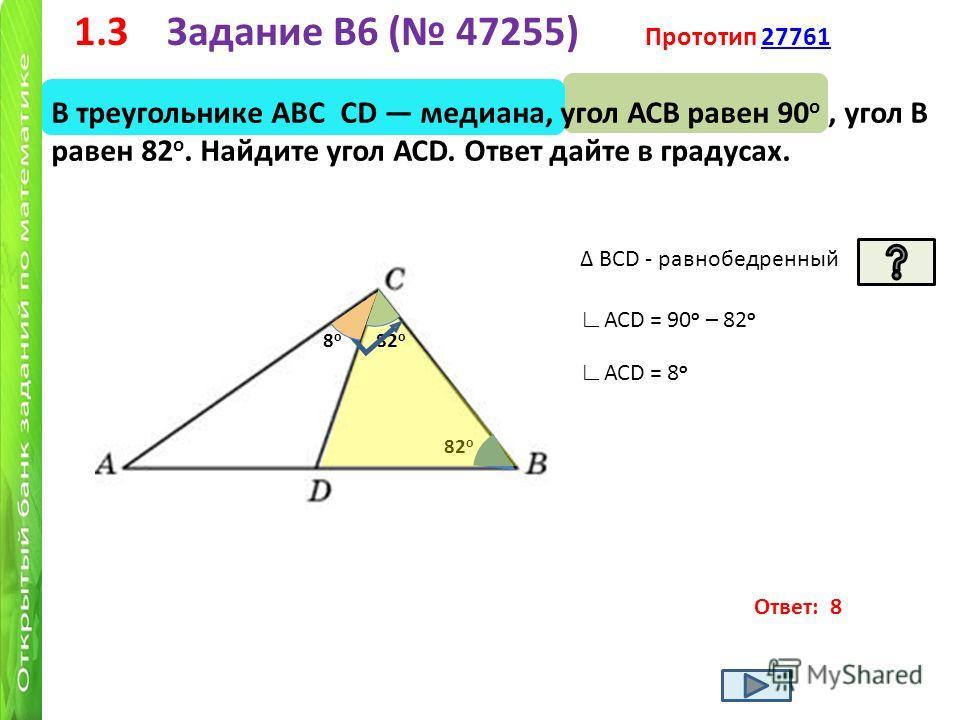 1.3 Задание B6 ( 47255) Прототип 2776127761 В треугольнике АВС СD медиана, угол АСВ равен 90 о, угол В равен 82 о. Найдите угол АСD. Ответ дайте в градусах. Ответ: 8 82 о BСD - равнобедренный 82 о АСD = 90 о – 82 о АСD = 8 о 8о8о