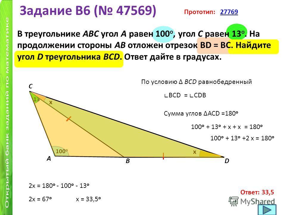 Задание B6 ( 47569) В треугольнике ABC угол A равен 100 o, угол C равен 13 o. На продолжении стороны AB отложен отрезок BD = BC. Найдите угол D треугольника BCD. Ответ дайте в градусах. Прототип: 2776927769 100 o A В С 13 o D Сумма углов АСD =180 o П