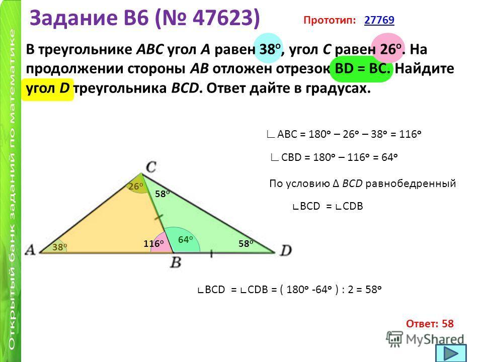 Задание B6 ( 47623) В треугольнике ABC угол A равен 38 o, угол C равен 26 o. На продолжении стороны AB отложен отрезок BD = BC. Найдите угол D треугольника BCD. Ответ дайте в градусах. Прототип: 2776927769 38 o 26 o АВС = 180 o – 26 o – 38 o = 116 o