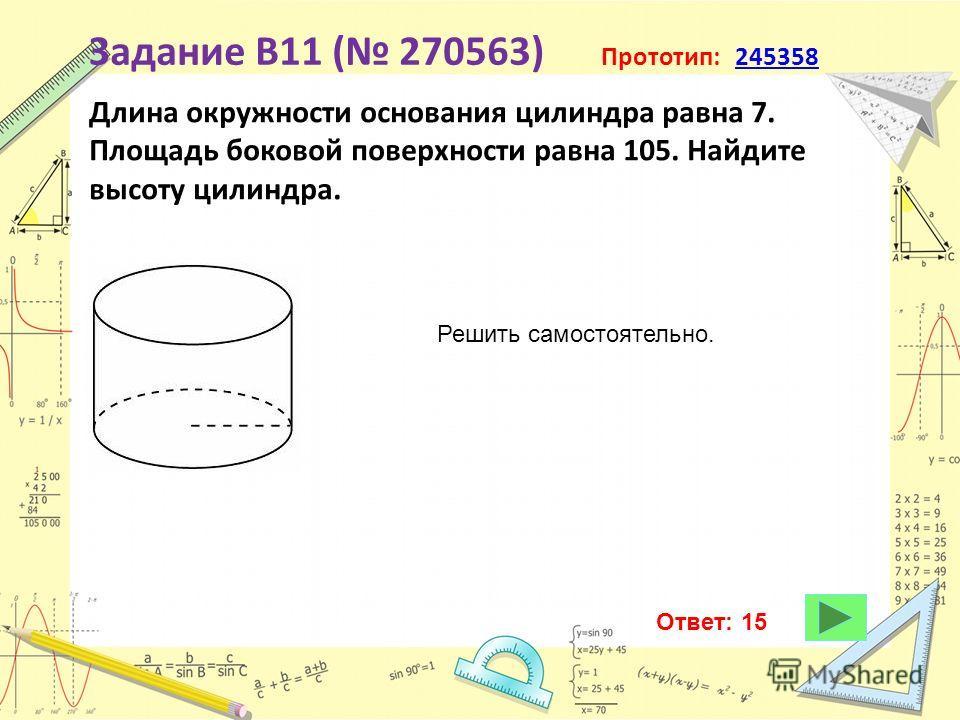 Задание B11 ( 270563) Прототип: 245358245358 Длина окружности основания цилиндра равна 7. Площадь боковой поверхности равна 105. Найдите высоту цилиндра. Решить самостоятельно. Ответ: 15
