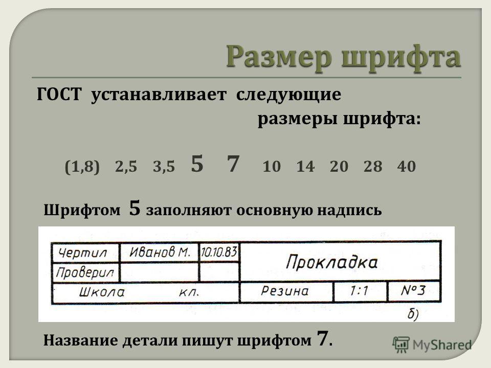 ГОСТ устанавливает следующие размеры шрифта: (1,8) 2,5 3,5 5 7 10 14 20 28 40 Шрифтом 5 заполняют основную надпись Название детали пишут шрифтом 7.
