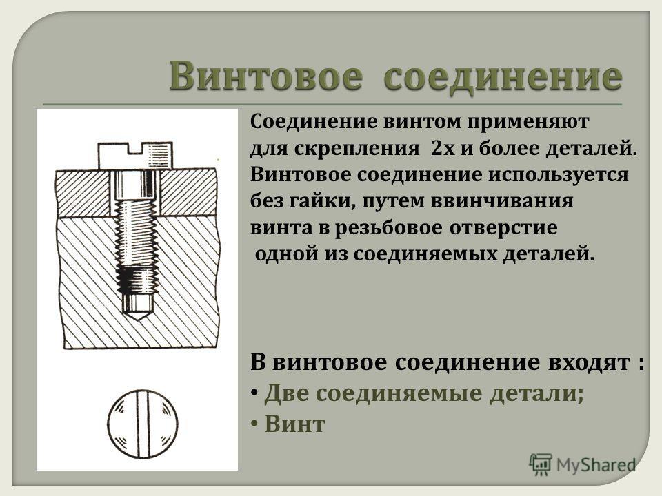 Соединение винтом применяют для скрепления 2 х и более деталей. Винтовое соединение используется без гайки, путем ввинчивания винта в резьбовое отверстие одной из соединяемых деталей. В винтовое соединение входят : Две соединяемые детали ; Винт