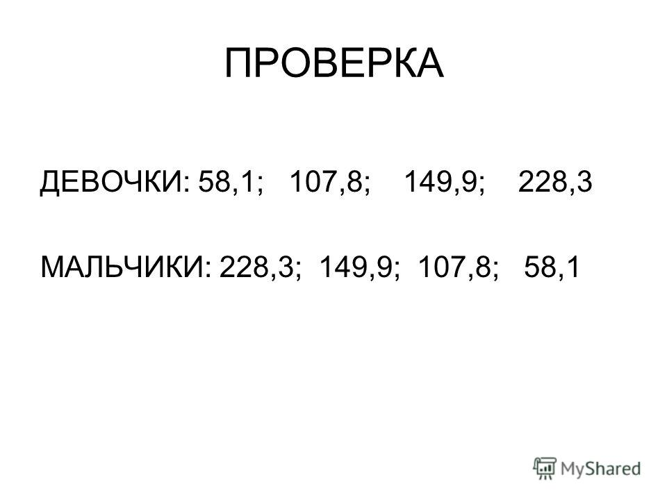 ПРОВЕРКА ДЕВОЧКИ: 58,1; 107,8; 149,9; 228,3 МАЛЬЧИКИ: 228,3; 149,9; 107,8; 58,1