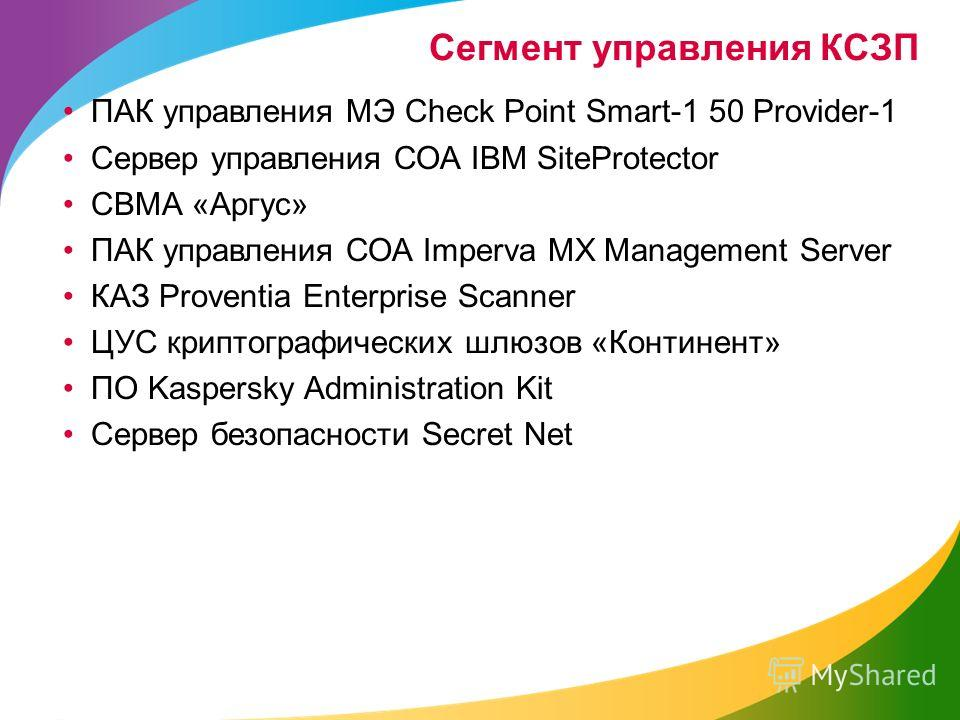 Сегмент управления КСЗП ПАК управления МЭ Check Point Smart-1 50 Provider-1 Сервер управления СОА IBM SiteProtector СВМА «Аргус» ПАК управления СОА Imperva MX Management Server КАЗ Proventia Enterprise Scanner ЦУС криптографических шлюзов «Континент»