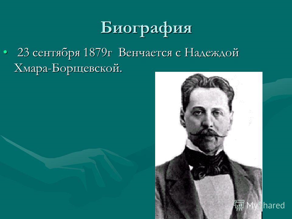 Биография 23 сентября 1879г Венчается с Надеждой Хмара-Борщевской. 23 сентября 1879г Венчается с Надеждой Хмара-Борщевской.