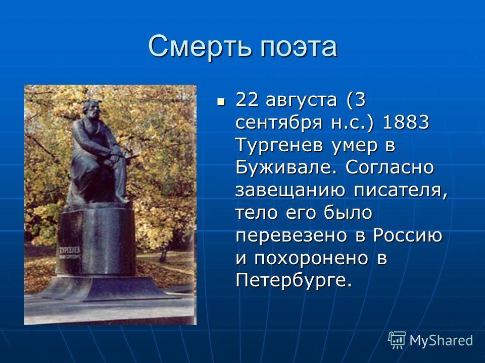 Смерть поэта 22 августа (3 сентября н.с.) 1883 Тургенев умер в Буживале. Согласно завещанию писателя, тело его было перевезено в Россию и похоронено в Петербурге. 22 августа (3 сентября н.с.) 1883 Тургенев умер в Буживале. Согласно завещанию писателя