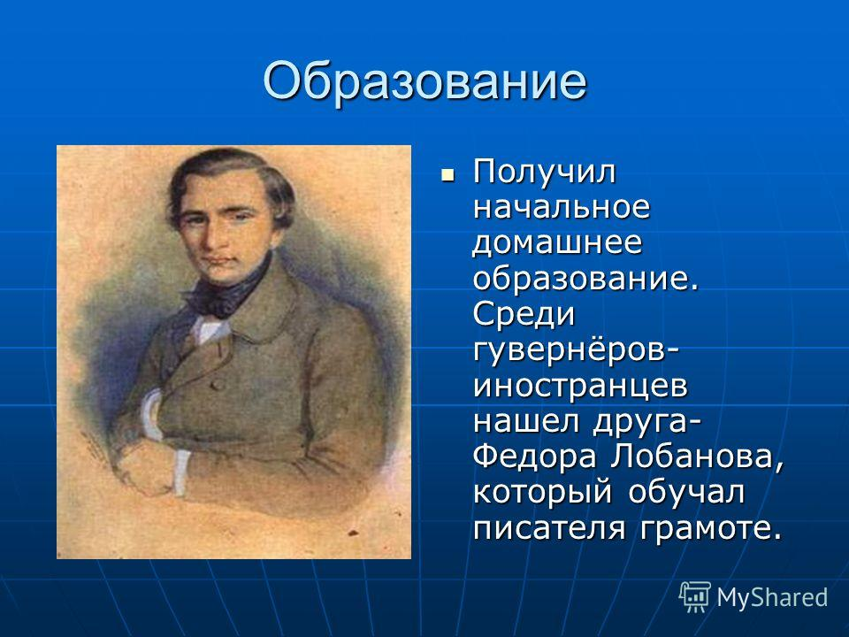 Образование Получил начальное домашнее образование. Среди гувернёров- иностранцев нашел друга- Федора Лобанова, который обучал писателя грамоте.