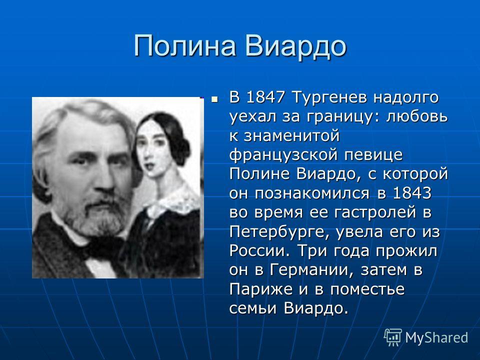 Полина Виардо В 1847 Тургенев надолго уехал за границу: любовь к знаменитой французской певице Полине Виардо, с которой он познакомился в 1843 во время ее гастролей в Петербурге, увела его из России. Три года прожил он в Германии, затем в Париже и в