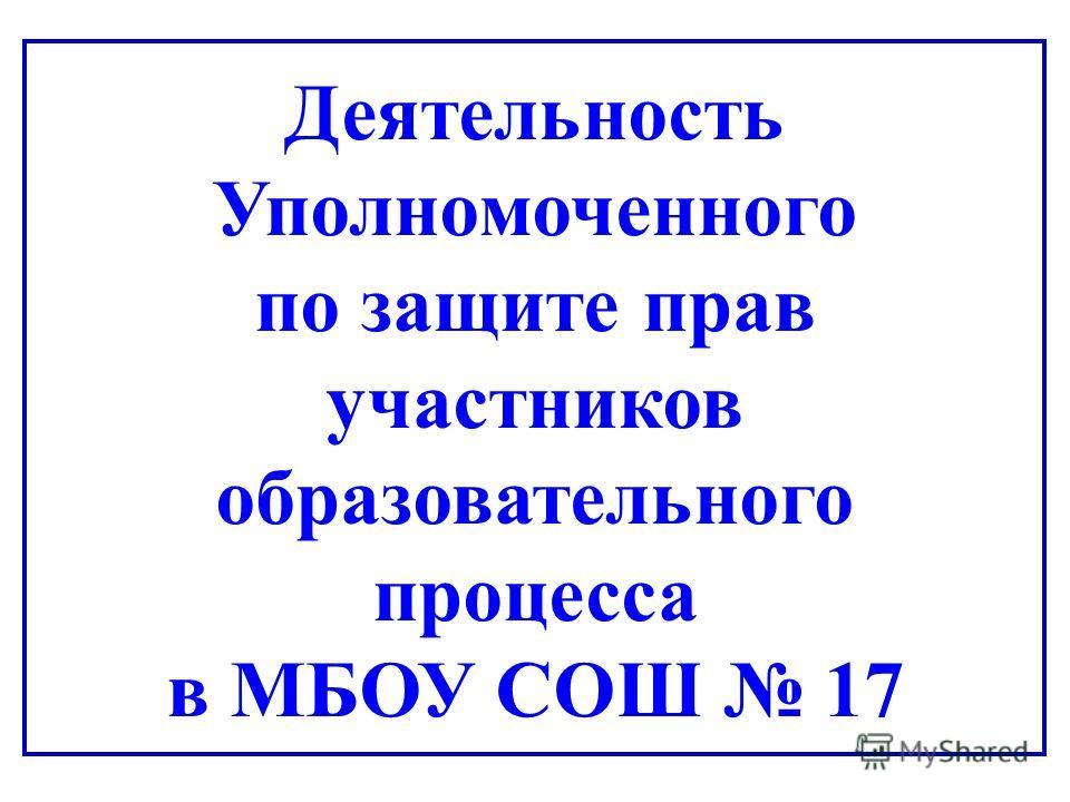 Деятельность Уполномоченного по защите прав участников образовательного процесса в МБОУ СОШ 17