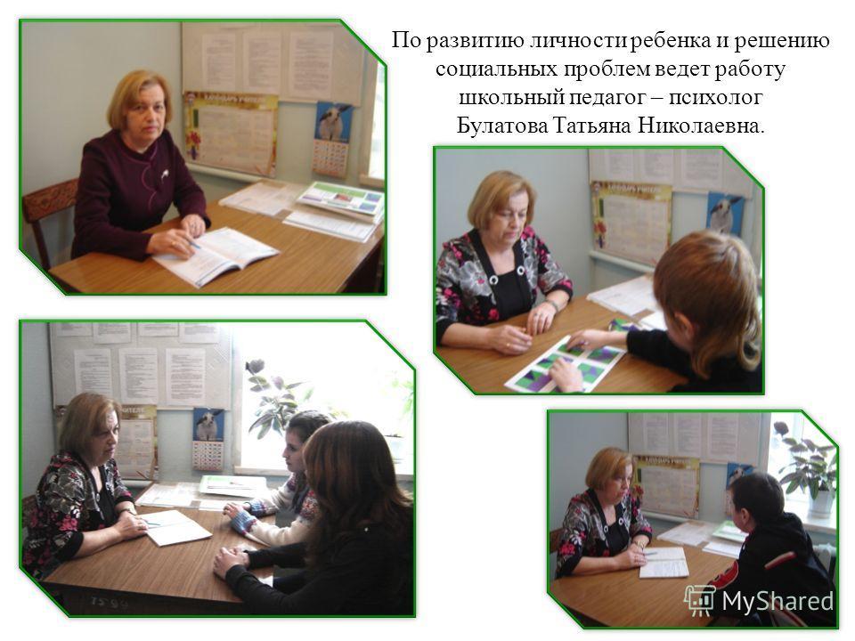 По развитию личности ребенка и решению социальных проблем ведет работу школьный педагог – психолог Булатова Татьяна Николаевна.